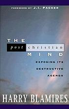The post-Christian mind : exposing its destructive agenda