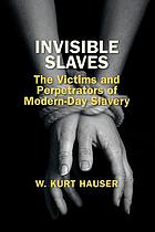 Invisible slaves : the victims and perpetrators of modern-day slavery