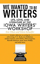We wanted to be writers : lfe, love, and literature at the Iowa Writers' Workshop