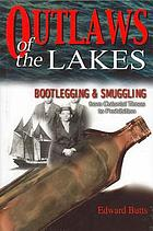 Outlaws of the Lakes : [bootlegging and smuggling from colonial times to Prohibition]