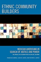 Ethnic community builders : Mexican Americans in search of justice and power : the struggle for citizenship rights in San José, California