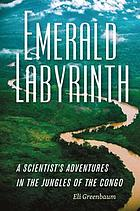 Emerald labyrinth : a scientist's adventures in the jungles of the Congo