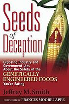 Seeds of deception : exposing industry and government lies about the safety of the genetically engineered foods you're eating
