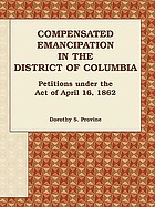 Compensated emancipation in the District of Columbia : petitions under the act of April 16, 1862