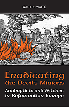 Eradicating the Devil's minions : Anabaptists and witches in Reformation Europe, 1525-1600