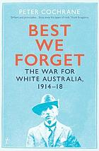 Best we forget : the war for white Australia, 1914 - 18
