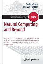 Natural computing and beyond : Winter School Hakodate 2011, Hakodate, Japan, March 2011 and 6th International Workshop on Natural Computing, Tokyo, Japan, March 2012, Proceedings