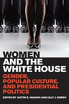 Women and the White House : gender, popular culture, and presidential politics