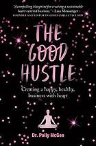 The good hustle : creating a happy, healthy business with heart