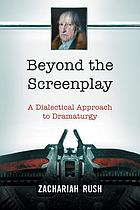 Beyond the screenplay : a dialectical approach to dramaturgy