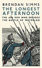 The longest afternoon : the 400 men who decided the Battle of Waterloo