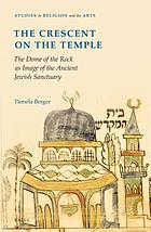 The Crescent on the Temple : the Dome of the Rock as Image of the Ancient Jewish Sanctuary