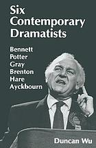 Six contemporary dramatists--Bennett, Potter, Gray, Brenton, Hare, Ayckbourn
