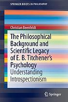 The philosophical background and scientific legacy of E.B. Titchener's psychology : understanding introspectionism