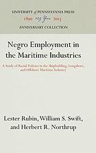 Negro employment in the maritime industries : a study of racial policies in the shipbuilding, longshore, and offshore maritime industries