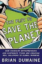 The plot to save the planet : how visionary entrepreneurs and corporate titans are creating real solutions to global warming