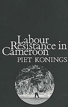 Labour resistance in Cameroon : managerial strategies & labour resistance in the agro-industrial plantations of the Cameroon Development Corporation