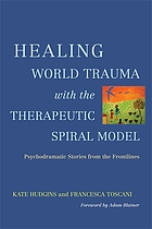 Healing world trauma with the therapeutic spiral model : psychodramatic stories from the frontlines