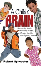 A child's brain : understanding how the brain works, develops, and changes during the critical stages of childhood
