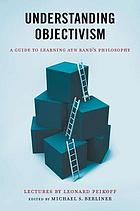 Understanding objectivism : a guide to learning Ayn Rand's philosophy of objectivism