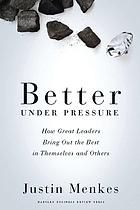 Better under pressure : how great leaders bring out the best in themselves and others