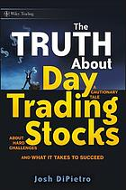 The truth about day trading stocks : a cautionary tale about hard challenges and what it takes to succeed