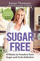 Sugar free : 8 weeks to freedom from sugar and carb addiction