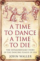 A time to dance, a time to die : the extraordinary story of the dancing plague of 1518