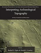 Interpreting Archaeological Topography : Lasers, 3d Data, Observation, Visualisation and Applications.