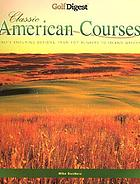 American classic courses : golf's enduring designs, from pot bunkers to island greens.