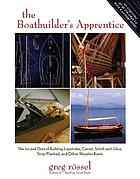 The boatbuilder's apprentice : the ins and outs of building lapstrake, carvel, stitch-and-glue, strip-planked, and other wooden boats