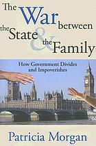 The war between the state & the family : how government divides and impoverishes