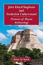 John Lloyd Stephens and Frederick Catherwood : pioneers of Mayan archaeology