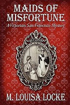 Maids of misfortune : a Victorian San Francisco mystery : a novel