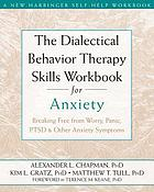 The dialectical behavior therapy skills workbook for anxiety : breaking free from worry, panic, PTSD & other anxiety symptoms