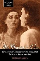 Her maestro's echo : Pirandello and the actress who conquered Broadway in one evening