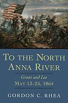 To the North Anna River : Grant and Lee, May 13-25, 1864