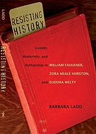 Resisting history : gender, modernity, and authorship in William Faulkner, Zora Neale Hurston, and Eudora Welty