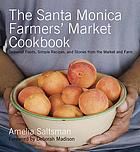The Santa Monica farmers' market cookbook : seasonal foods, simple recipes, and stories from the market and farm