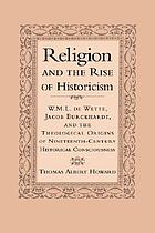 Religion and the rise of historicism : W.M.L. de Wette, Jacob Burckhardt, and the theological origins of nineteenth-century historical consciousness