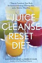 The juice cleanse reset diet : 7 days to transform your body for increased energy, glowing skin, and a slimmer waistline