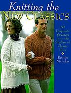 Knitting the new classics : 60 exquisite sweaters from ClassicElite Yarns