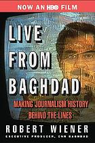 Live from Baghdad : making journalism history behind the lines