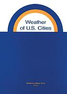 Weather of U.S. cities : a guide to the weather histories of 268 key cities and weather observation stations in the United States and its island territories