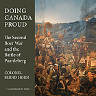 Doing Canada proud : the Second Boer War and the Battle of Paardeberg