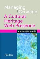 Managing and growing a cultural heritage web presence : a strategic guide