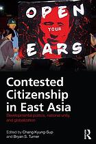 Contested citizenship in East Asia : developmental politics, national unity, and globalization