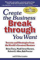 Create the business breakthrough you want : secrets and strategies from the world's greatest mentors