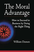 The moral advantage : how to succeed in business by doing the right thing