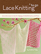 Lace knitting to go : 25 lovely laces to use for edgings, embellishments, and more